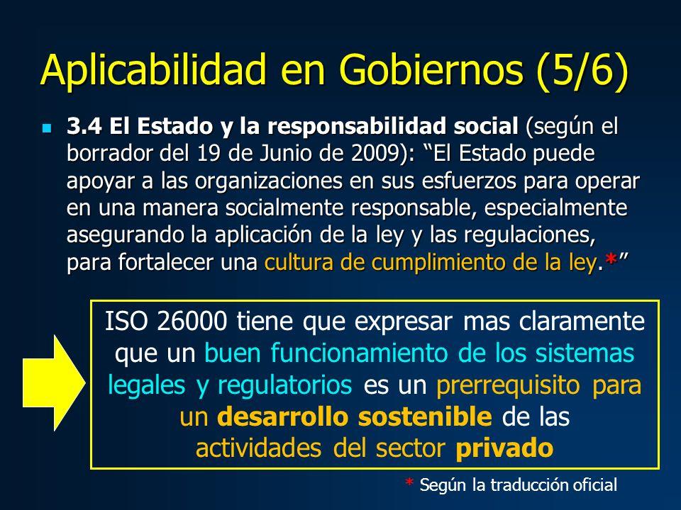 3.4 El Estado y la responsabilidad social (según el borrador del 19 de Junio de 2009): El Estado puede apoyar a las organizaciones en sus esfuerzos para operar en una manera socialmente responsable, especialmente asegurando la aplicación de la ley y las regulaciones, para fortalecer una cultura de cumplimiento de la ley.* 3.4 El Estado y la responsabilidad social (según el borrador del 19 de Junio de 2009): El Estado puede apoyar a las organizaciones en sus esfuerzos para operar en una manera socialmente responsable, especialmente asegurando la aplicación de la ley y las regulaciones, para fortalecer una cultura de cumplimiento de la ley.* ISO 26000 tiene que expresar mas claramente que un buen funcionamiento de los sistemas legales y regulatorios es un prerrequisito para un desarrollo sostenible de las actividades del sector privado Aplicabilidad en Gobiernos (5/6) * Según la traducción oficial