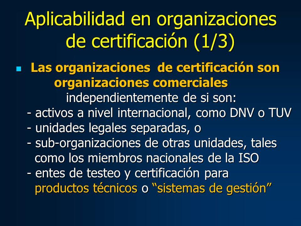 Aplicabilidad en organizaciones de certificación (1/3) Las organizaciones de certificación son organizaciones comerciales independientemente de si son: - activos a nivel internacional, como DNV o TUV - unidades legales separadas, o - sub-organizaciones de otras unidades, tales como los miembros nacionales de la ISO - entes de testeo y certificación para productos técnicos o sistemas de gestión Las organizaciones de certificación son organizaciones comerciales independientemente de si son: - activos a nivel internacional, como DNV o TUV - unidades legales separadas, o - sub-organizaciones de otras unidades, tales como los miembros nacionales de la ISO - entes de testeo y certificación para productos técnicos o sistemas de gestión