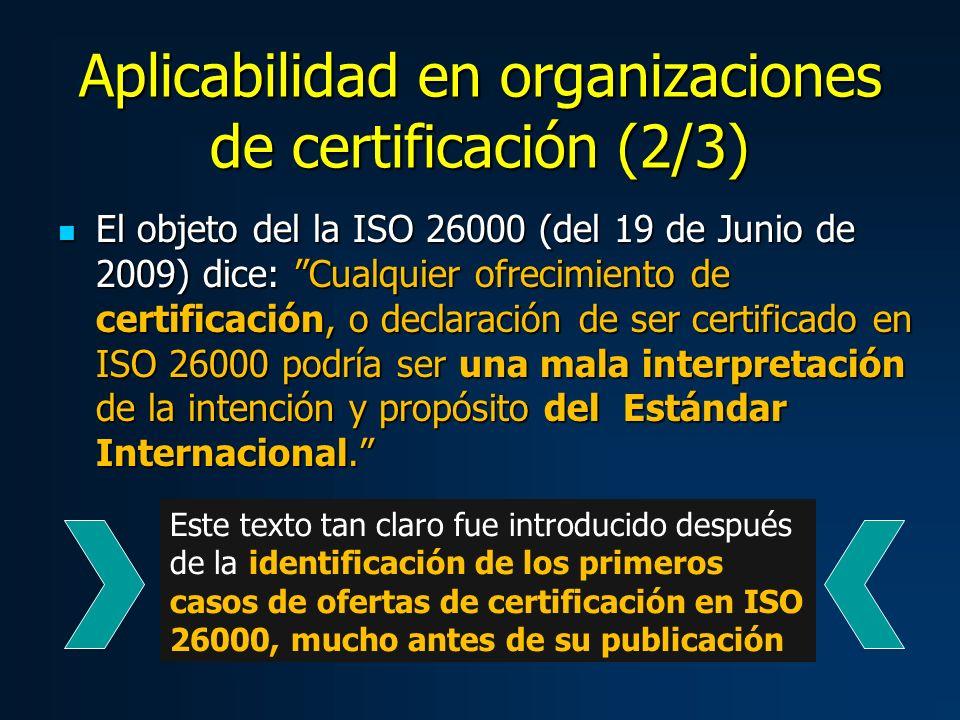 Aplicabilidad en organizaciones de certificación (2/3) El objeto del la ISO 26000 (del 19 de Junio de 2009) dice: Cualquier ofrecimiento de certificación, o declaración de ser certificado en ISO 26000 podría ser una mala interpretación de la intención y propósito del Estándar Internacional.