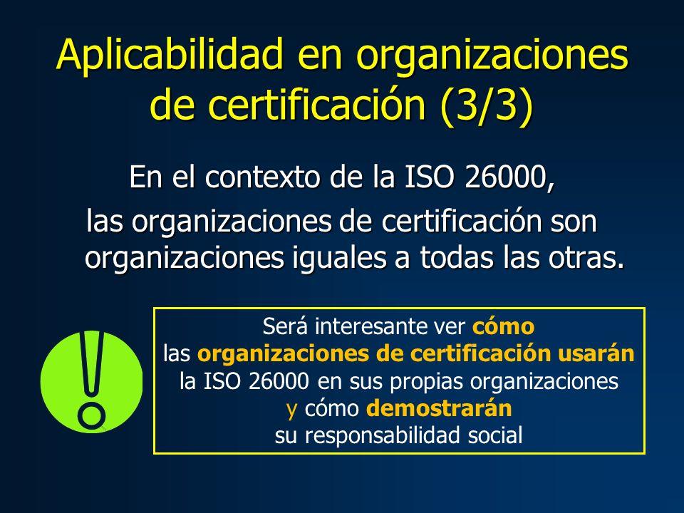 Aplicabilidad en organizaciones de certificación (3/3) En el contexto de la ISO 26000, las organizaciones de certificación son organizaciones iguales a todas las otras.