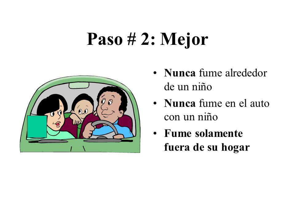 Paso # 2: Mejor Nunca fume alrededor de un niño Nunca fume en el auto con un niño Fume solamente fuera de su hogar