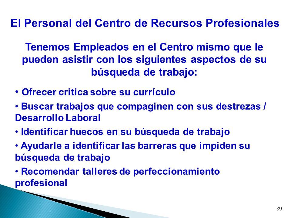 39 El Personal del Centro de Recursos Profesionales Tenemos Empleados en el Centro mismo que le pueden asistir con los siguientes aspectos de su búsqu