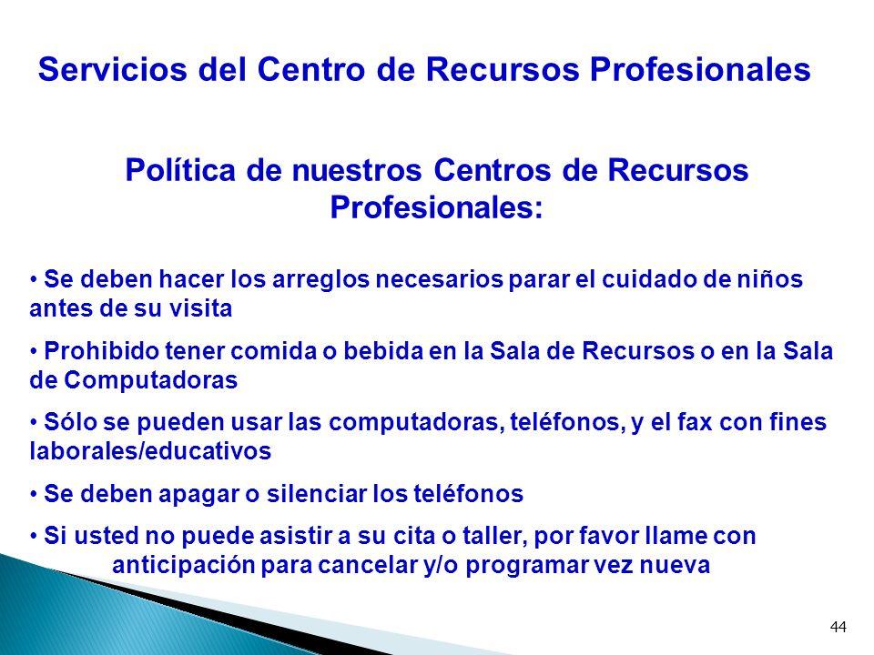 44 Servicios del Centro de Recursos Profesionales Política de nuestros Centros de Recursos Profesionales: Se deben hacer los arreglos necesarios parar