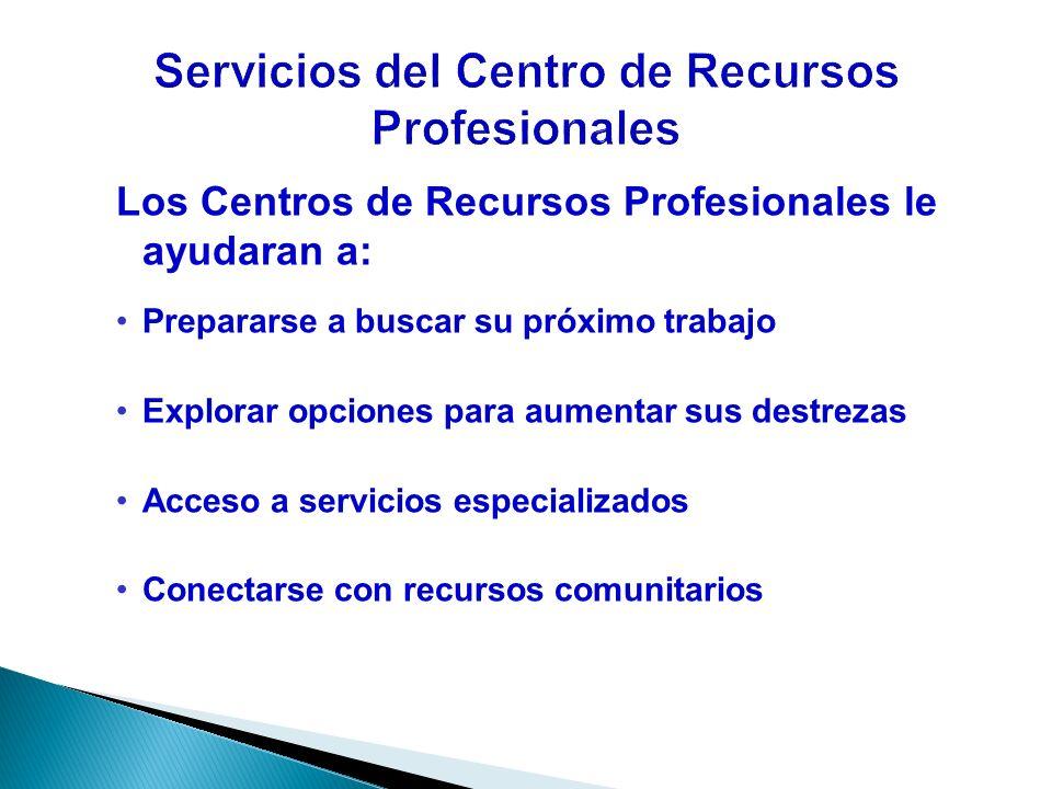 Los Centros de Recursos Profesionales le ayudaran a: Prepararse a buscar su próximo trabajo Explorar opciones para aumentar sus destrezas Acceso a ser