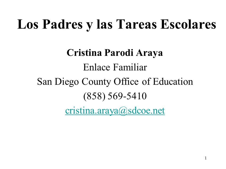 1 Cristina Parodi Araya Enlace Familiar San Diego County Office of Education (858) 569-5410 cristina.araya@sdcoe.net Los Padres y las Tareas Escolares