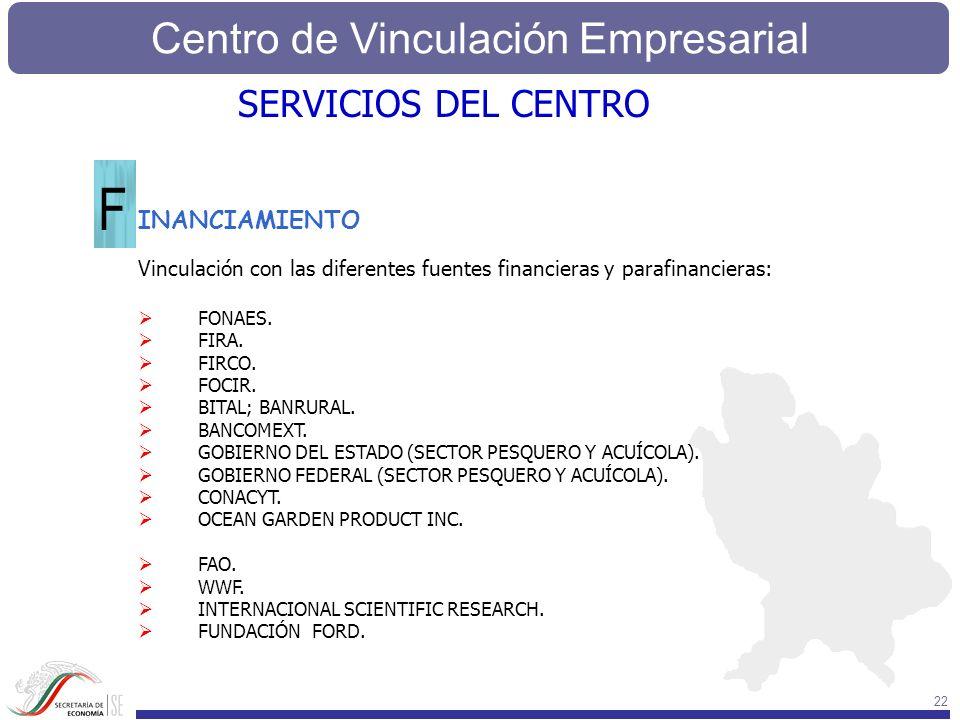 Centro de Vinculación Empresarial 22 SERVICIOS DEL CENTRO INANCIAMIENTO F Vinculación con las diferentes fuentes financieras y parafinancieras: FONAES
