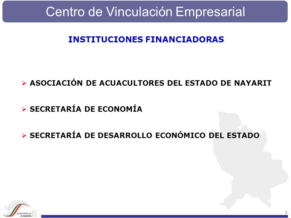Centro de Vinculación Empresarial 4 INSTITUCIONES FINANCIADORAS ASOCIACIÓN DE ACUACULTORES DEL ESTADO DE NAYARIT SECRETARÍA DE ECONOMÍA SECRETARÍA DE