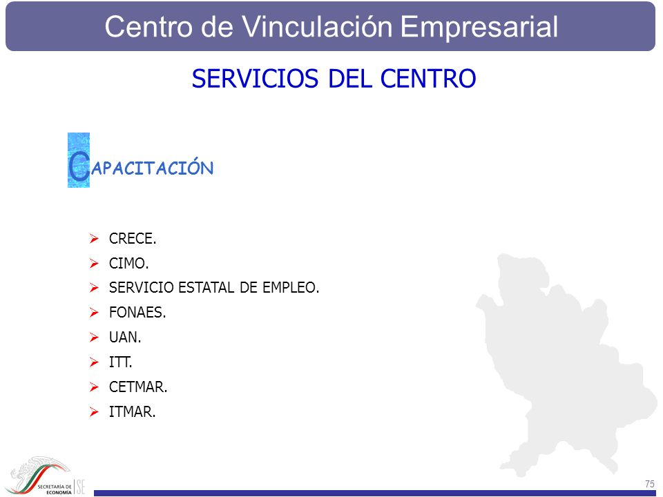 Centro de Vinculación Empresarial 75 APACITACIÓN C CRECE. CIMO. SERVICIO ESTATAL DE EMPLEO. FONAES. UAN. ITT. CETMAR. ITMAR. SERVICIOS DEL CENTRO