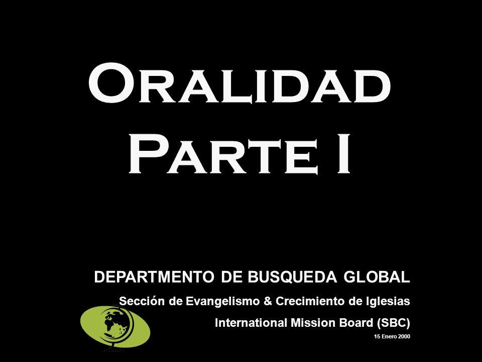 Oralidad Parte I DEPARTMENTO DE BUSQUEDA GLOBAL Sección de Evangelismo & Crecimiento de Iglesias International Mission Board (SBC) 15 Enero 2000