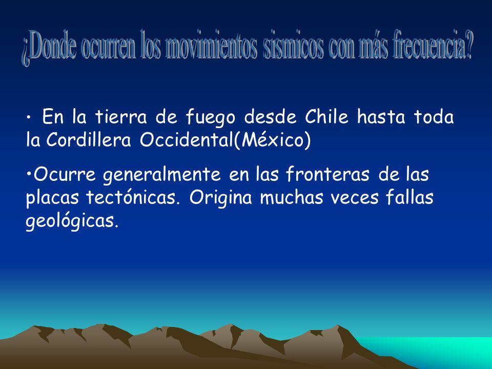 En la tierra de fuego desde Chile hasta toda la Cordillera Occidental(México) Ocurre generalmente en las fronteras de las placas tectónicas. Origina m