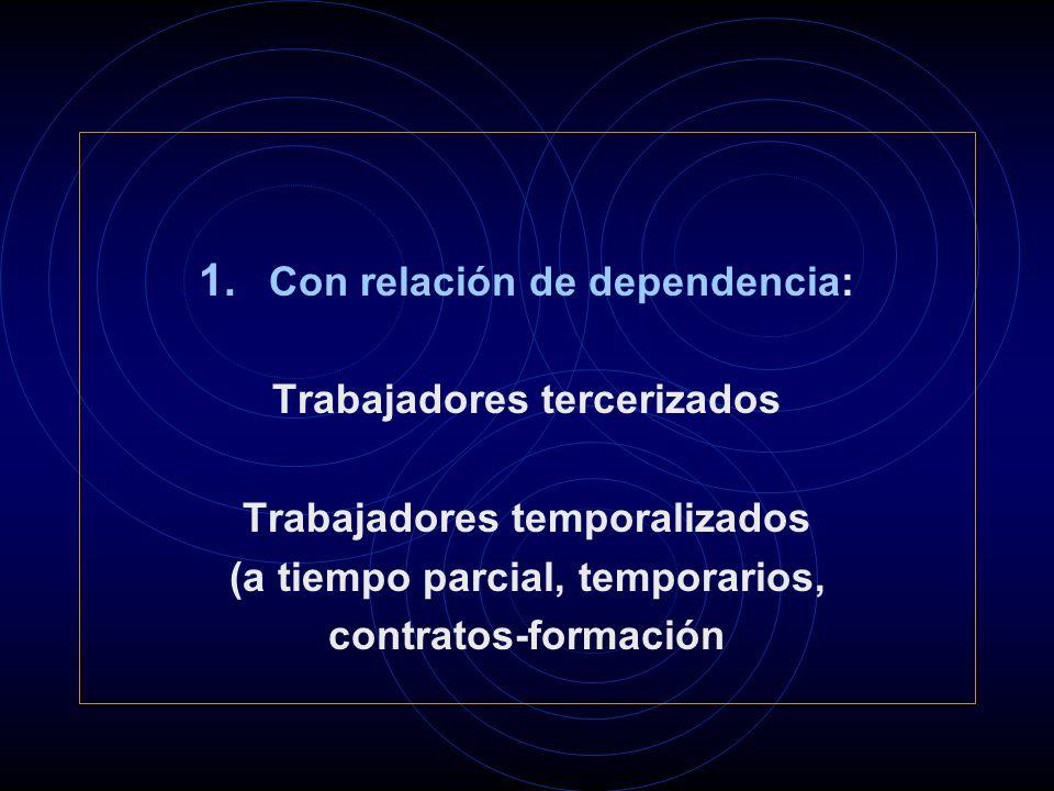 1. Con relación de dependencia: Trabajadores tercerizados Trabajadores temporalizados (a tiempo parcial, temporarios, contratos-formación