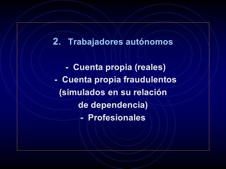 2. Trabajadores autónomos - Cuenta propia (reales) - Cuenta propia fraudulentos (simulados en su relación de dependencia) - Profesionales