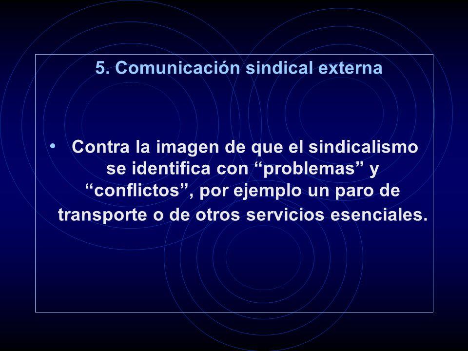 5. Comunicación sindical externa Contra la imagen de que el sindicalismo se identifica con problemas y conflictos, por ejemplo un paro de transporte o