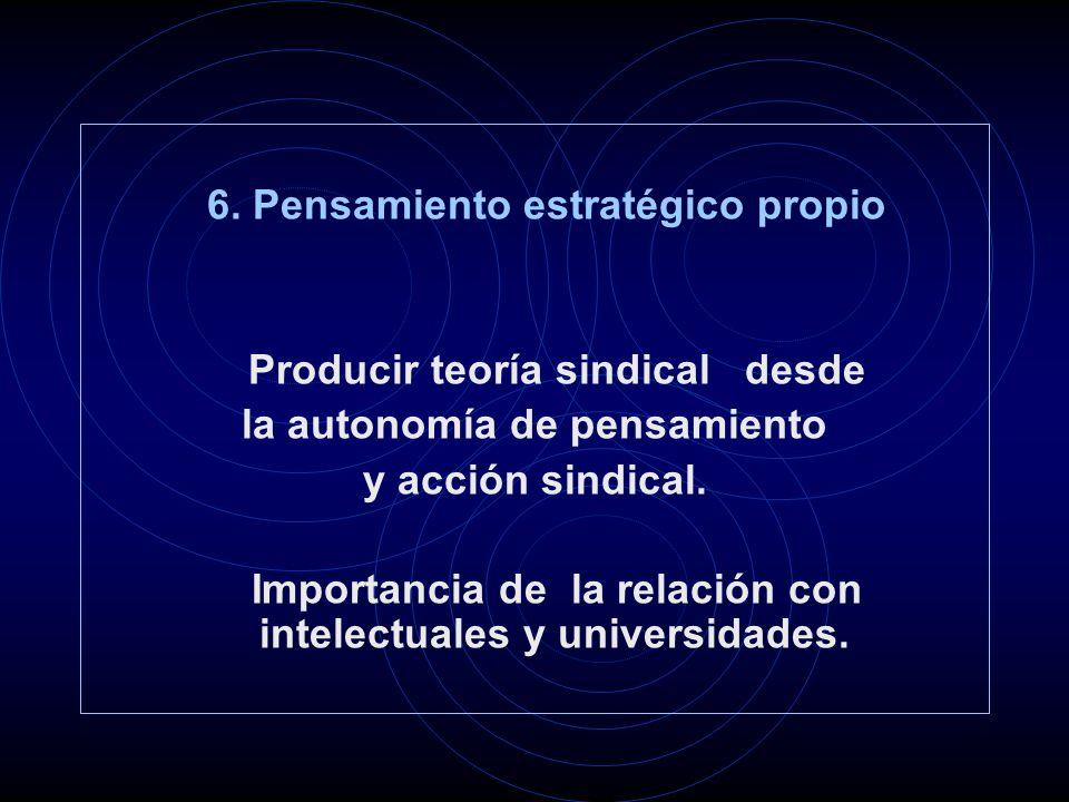 6. Pensamiento estratégico propio Producir teoría sindical desde la autonomía de pensamiento y acción sindical. Importancia de la relación con intelec
