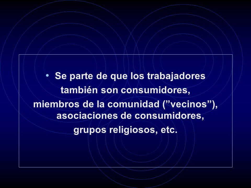 Se parte de que los trabajadores también son consumidores, miembros de la comunidad (vecinos), asociaciones de consumidores, grupos religiosos, etc.