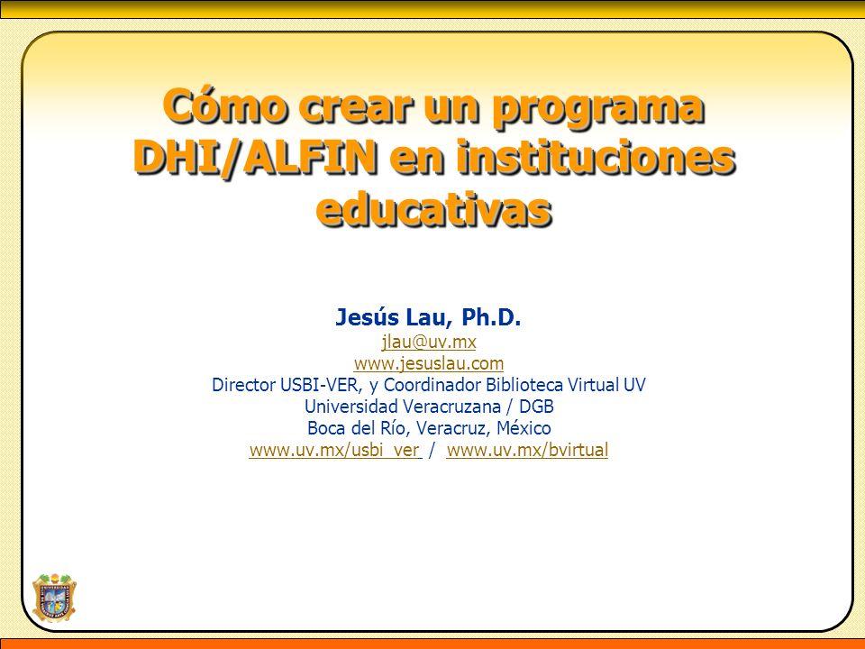 Cómo crear un programa DHI/ALFIN en instituciones educativas Cómo crear un programa DHI/ALFIN en instituciones educativas Jesús Lau, Ph.D. jlau@uv.mx