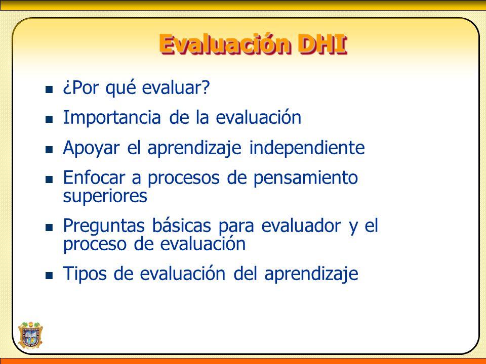 Evaluación DHI Evaluación DHI ¿Por qué evaluar? Importancia de la evaluación Apoyar el aprendizaje independiente Enfocar a procesos de pensamiento sup