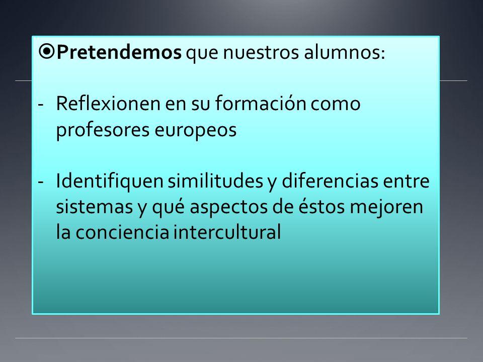 Pretendemos que nuestros alumnos: -Reflexionen en su formación como profesores europeos -Identifiquen similitudes y diferencias entre sistemas y qué aspectos de éstos mejoren la conciencia intercultural