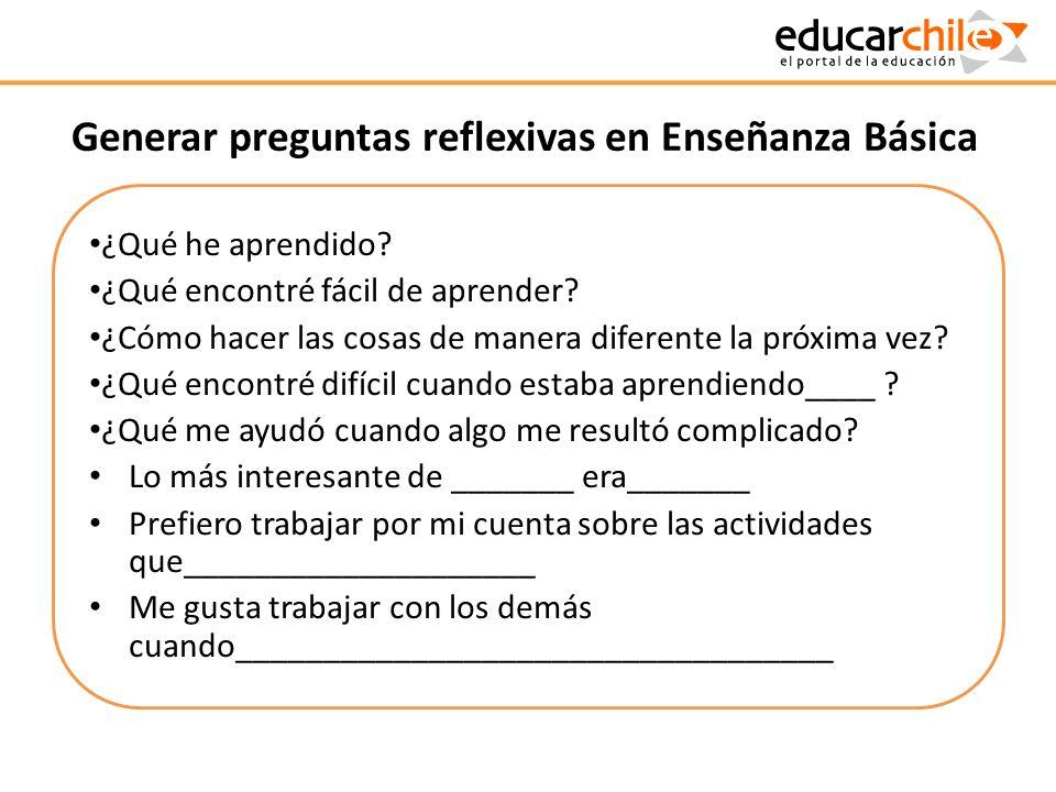 Generar preguntas reflexivas en Enseñanza Básica ¿Qué he aprendido? ¿Qué encontré fácil de aprender? ¿Cómo hacer las cosas de manera diferente la próx