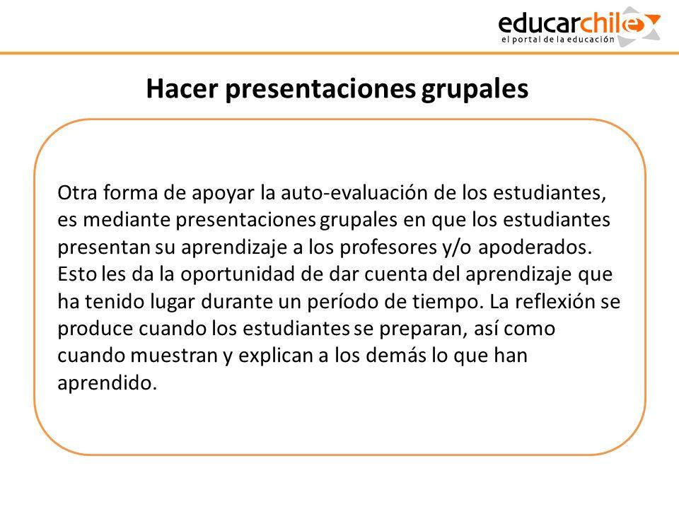 Hacer presentaciones grupales Otra forma de apoyar la auto-evaluación de los estudiantes, es mediante presentaciones grupales en que los estudiantes p