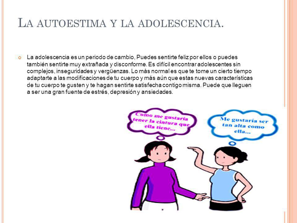 L A AUTOESTIMA Y LA ADOLESCENCIA. La adolescencia es un periodo de cambio, Puedes sentirte feliz por ellos o puedes también sentirte muy extrañada y d