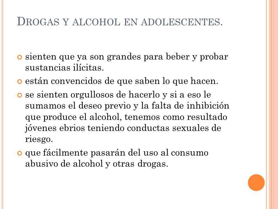 D ROGAS Y ALCOHOL EN ADOLESCENTES. sienten que ya son grandes para beber y probar sustancias ilícitas. están convencidos de que saben lo que hacen. se