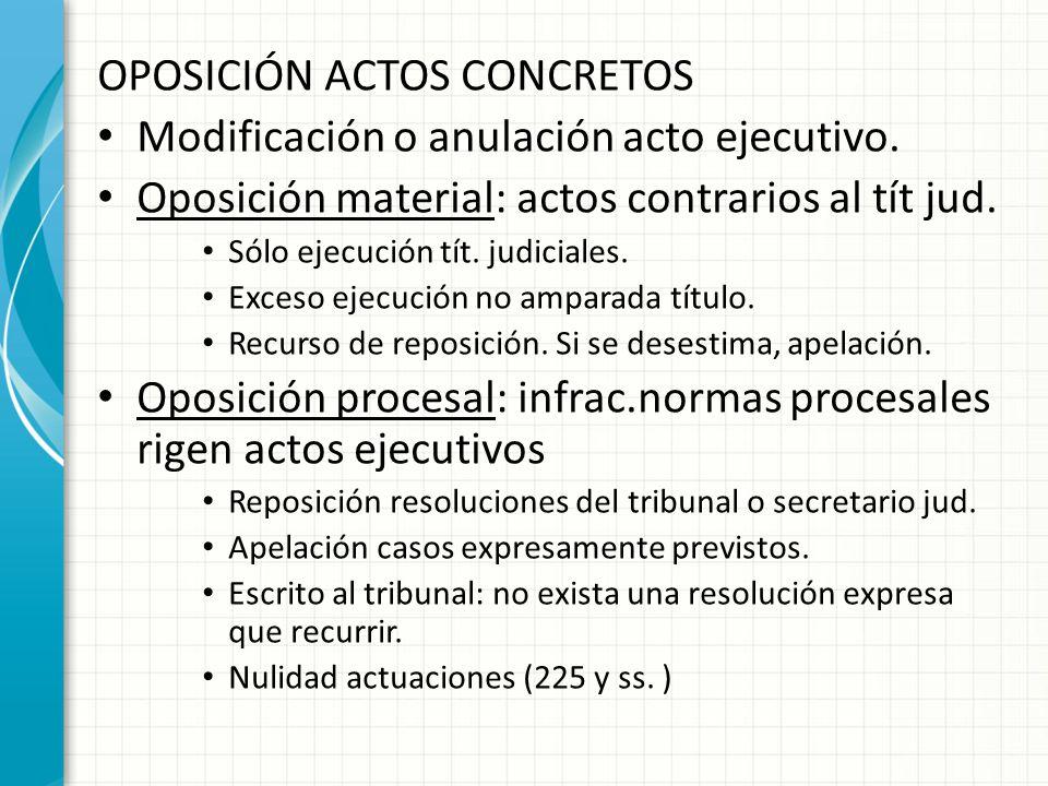OPOSICIÓN ACTOS CONCRETOS Modificación o anulación acto ejecutivo. Oposición material: actos contrarios al tít jud. Sólo ejecución tít. judiciales. Ex