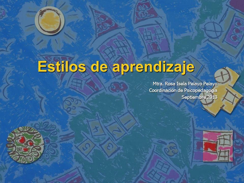 Estilos de aprendizaje Mtra. Rosa Isela Pelayo Pelayo Coordinación de Psicopedagogía Septiembre 2013