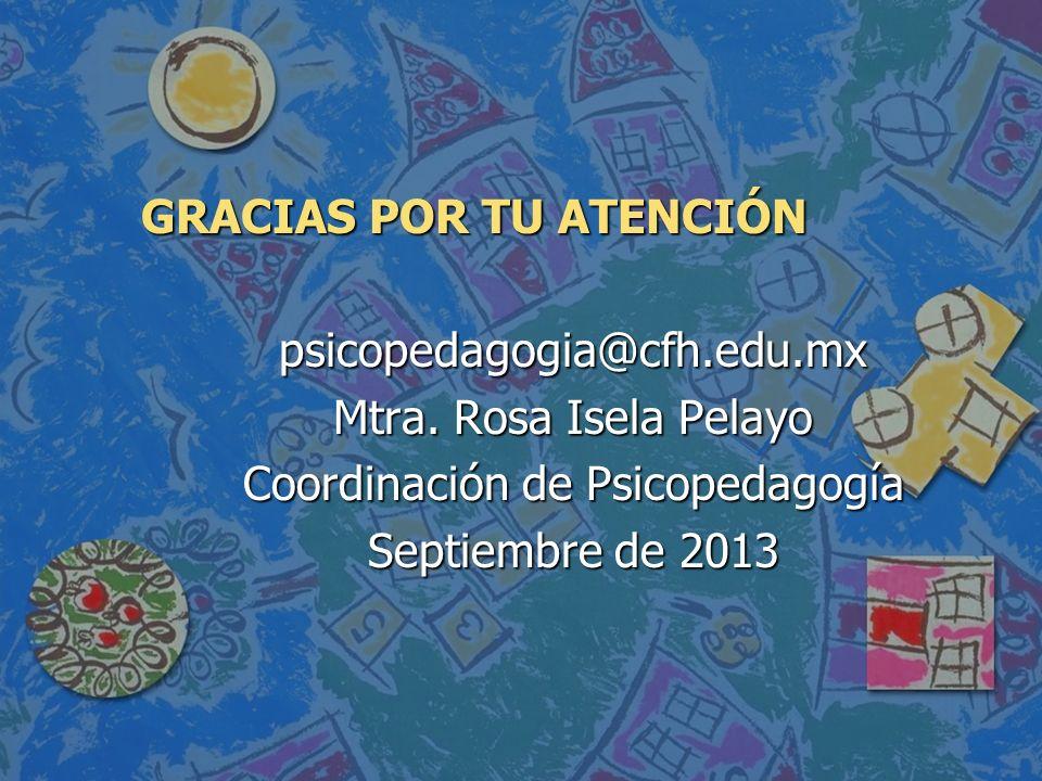 GRACIAS POR TU ATENCIÓN psicopedagogia@cfh.edu.mx Mtra. Rosa Isela Pelayo Coordinación de Psicopedagogía Septiembre de 2013