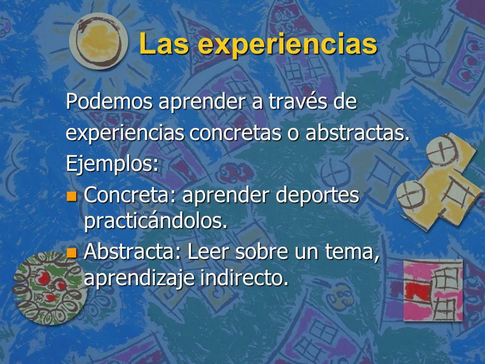 Las experiencias Podemos aprender a través de experiencias concretas o abstractas. Ejemplos: n Concreta: aprender deportes practicándolos. n Abstracta