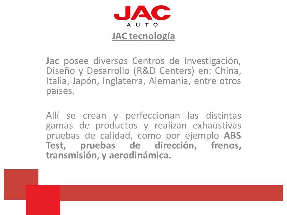 JAC tecnología Jac posee diversos Centros de Investigación, Diseño y Desarrollo (R&D Centers) en: China, Italia, Japón, Inglaterra, Alemania, entre ot