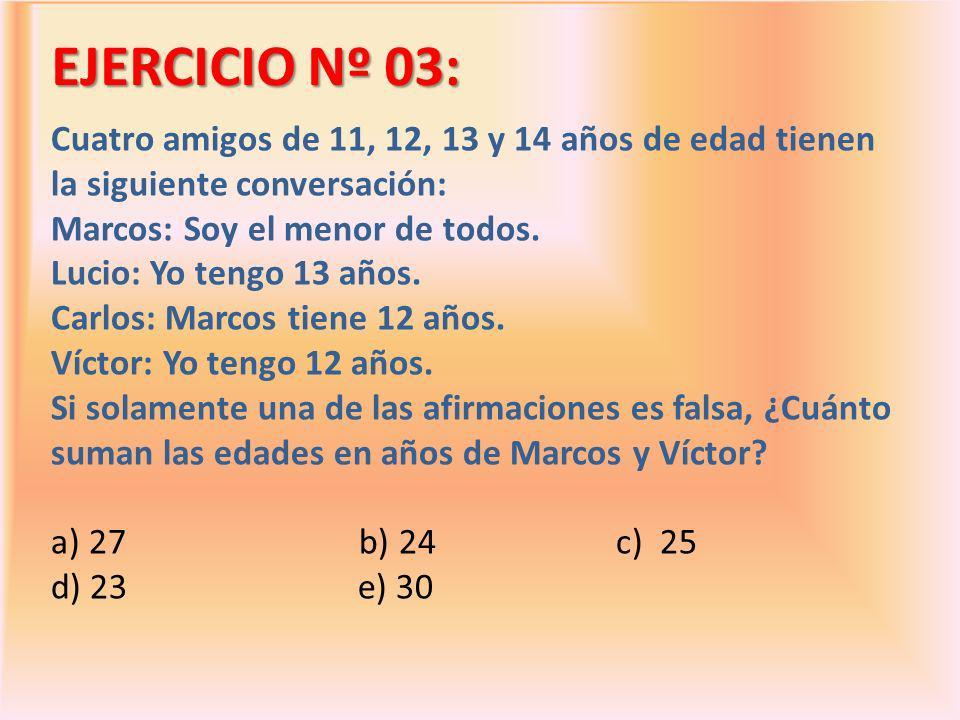 EJERCICIO Nº 03: Cuatro amigos de 11, 12, 13 y 14 años de edad tienen la siguiente conversación: Marcos: Soy el menor de todos. Lucio: Yo tengo 13 año