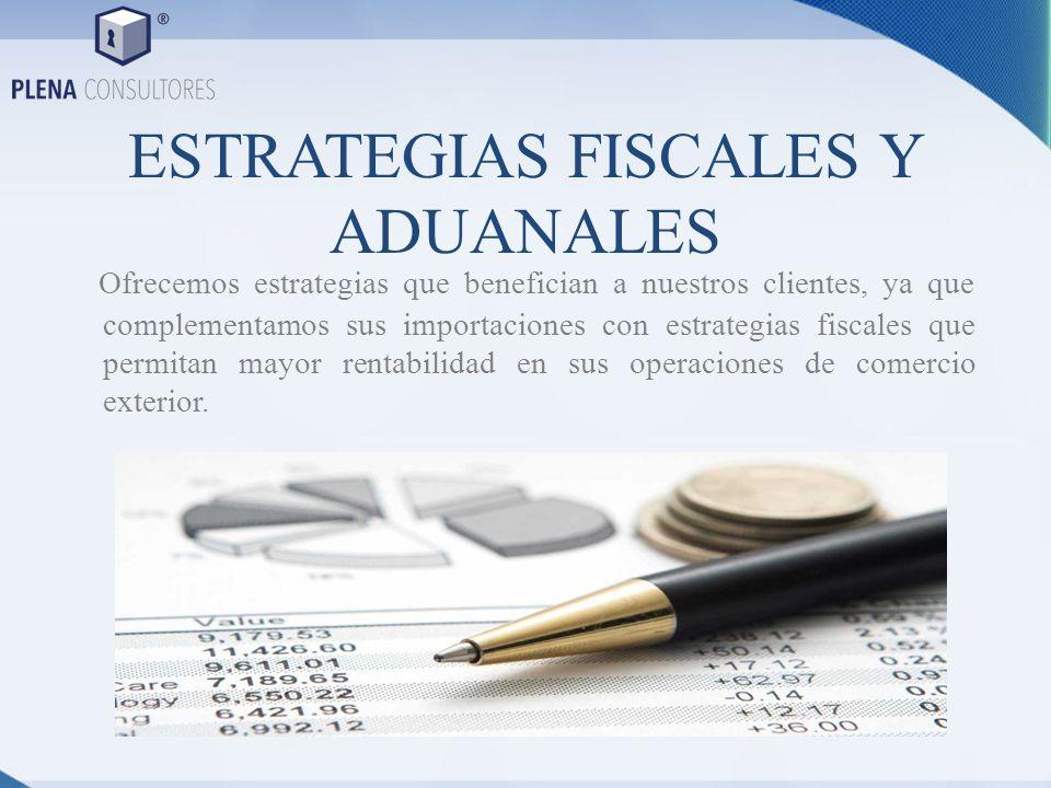 ESTRATEGIAS FISCALES Y ADUANALES Ofrecemos estrategias que benefician a nuestros clientes, ya que complementamos sus importaciones con estrategias fis