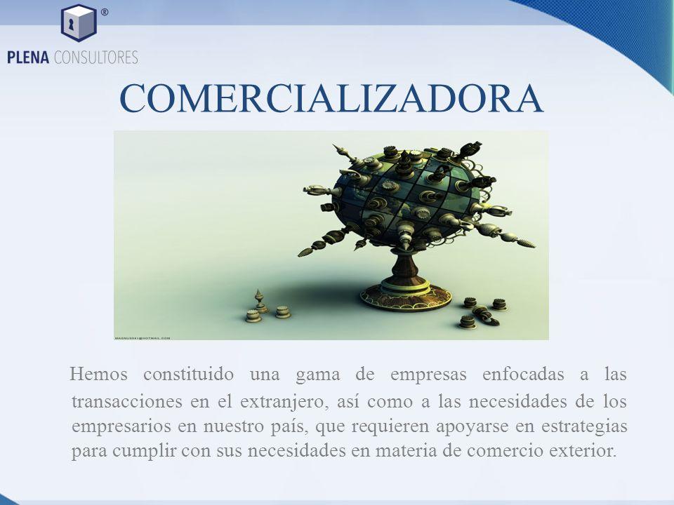 COMERCIALIZADORA Hemos constituido una gama de empresas enfocadas a las transacciones en el extranjero, así como a las necesidades de los empresarios