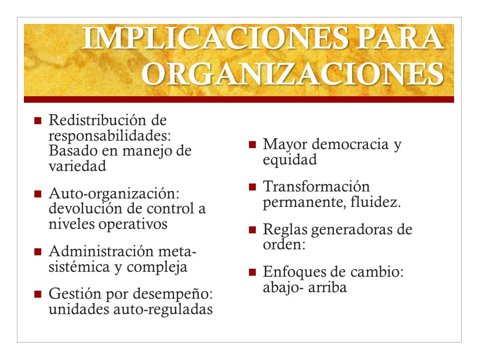 IMPLICACIONES PARA ORGANIZACIONES Redistribución de responsabilidades: Basado en manejo de variedad Auto-organización: devolución de control a niveles
