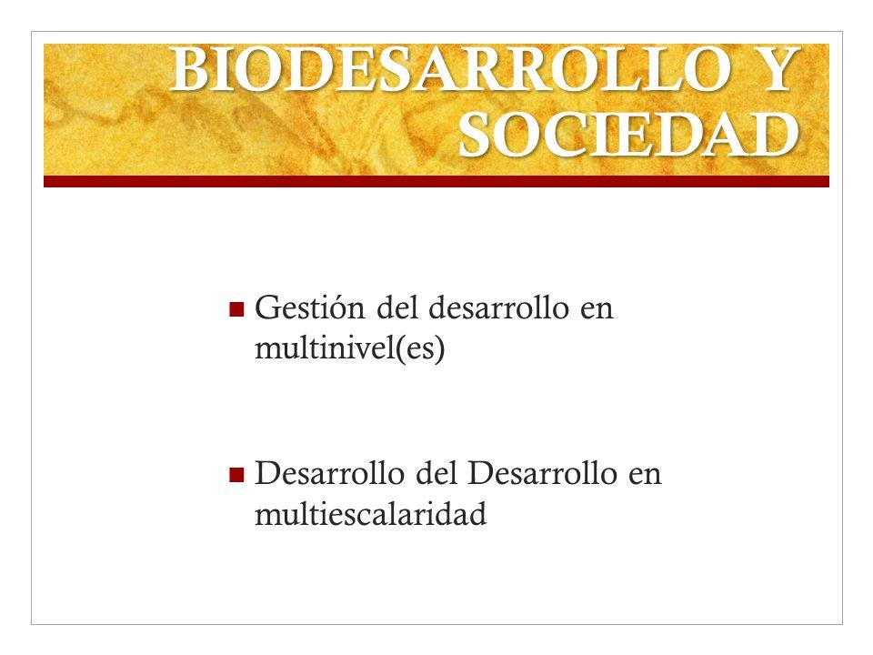 BIODESARROLLO Y SOCIEDAD Gestión del desarrollo en multinivel(es) Desarrollo del Desarrollo en multiescalaridad