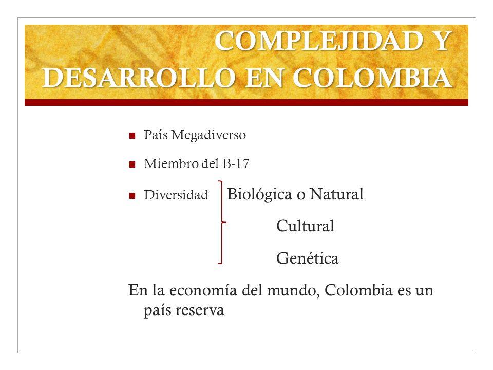 COMPLEJIDAD Y DESARROLLO EN COLOMBIA País Megadiverso Miembro del B-17 Diversidad Biológica o Natural Cultural Genética En la economía del mundo, Colo