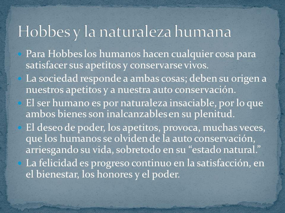 Para Hobbes los humanos hacen cualquier cosa para satisfacer sus apetitos y conservarse vivos.