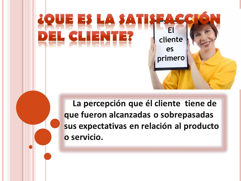 La percepción que él cliente tiene de que fueron alcanzadas o sobrepasadas sus expectativas en relación al producto o servicio.