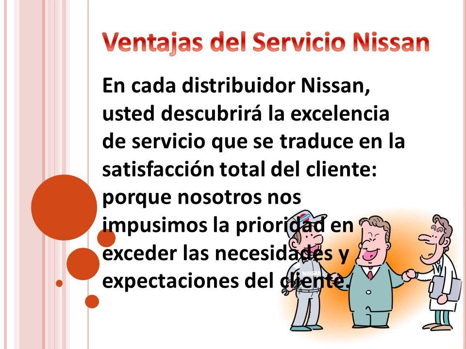 En cada distribuidor Nissan, usted descubrirá la excelencia de servicio que se traduce en la satisfacción total del cliente: porque nosotros nos impus