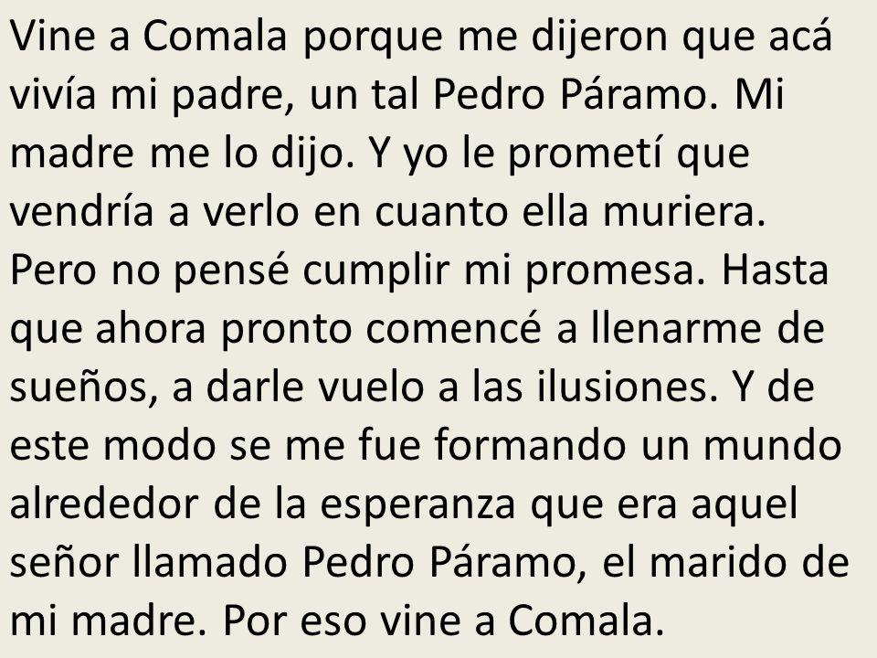 Vine a Comala porque me dijeron que acá vivía mi padre, un tal Pedro Páramo. Mi madre me lo dijo. Y yo le prometí que vendría a verlo en cuanto ella m
