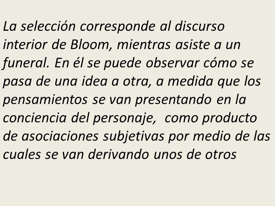 La selección corresponde al discurso interior de Bloom, mientras asiste a un funeral. En él se puede observar cómo se pasa de una idea a otra, a medid