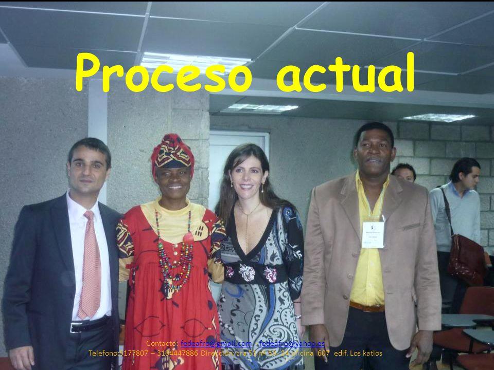 Proceso actual Contacto: fedeafro@gmail.com - fedeafro@yahoo.esfedeafro@gmail.comfedeafro@yahoo.es Telefono:5177807 – 3104447886 Dirección: cra 51 nº