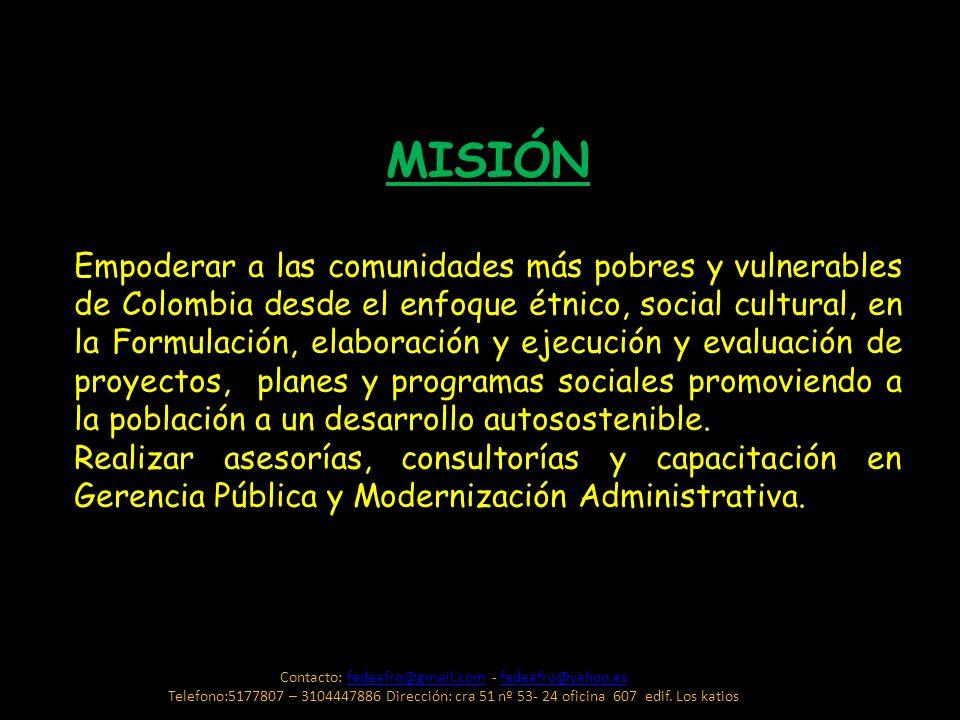 MISIÓN Empoderar a las comunidades más pobres y vulnerables de Colombia desde el enfoque étnico, social cultural, en la Formulación, elaboración y eje