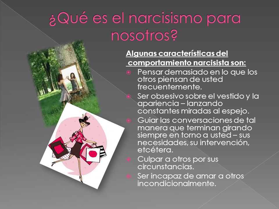 Algunas características del comportamiento narcisista son: Pensar demasiado en lo que los otros piensan de usted frecuentemente. Ser obsesivo sobre el