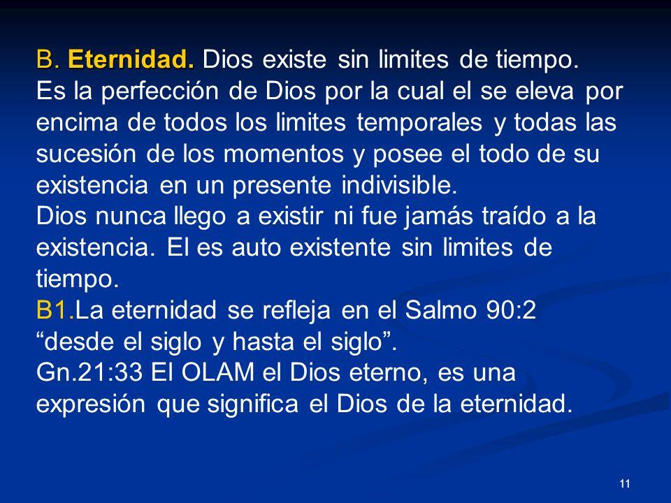 B. Eternidad. B. Eternidad. Dios existe sin limites de tiempo. Es la perfección de Dios por la cual el se eleva por encima de todos los limites tempor