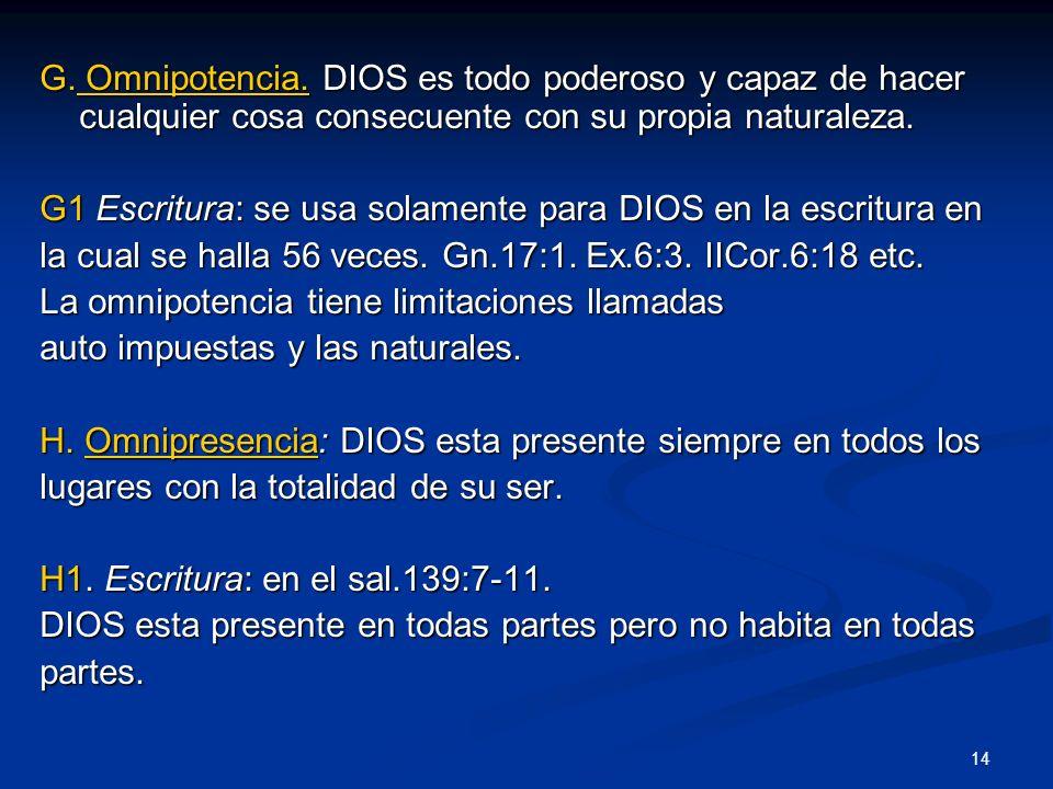 G. Omnipotencia. DIOS es todo poderoso y capaz de hacer cualquier cosa consecuente con su propia naturaleza. G1 Escritura: se usa solamente para DIOS
