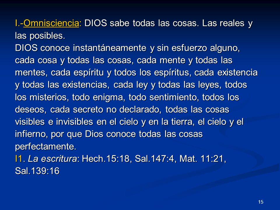 I.-Omnisciencia: DIOS sabe todas las cosas. Las reales y las posibles. DIOS conoce instantáneamente y sin esfuerzo alguno, cada cosa y todas las cosas