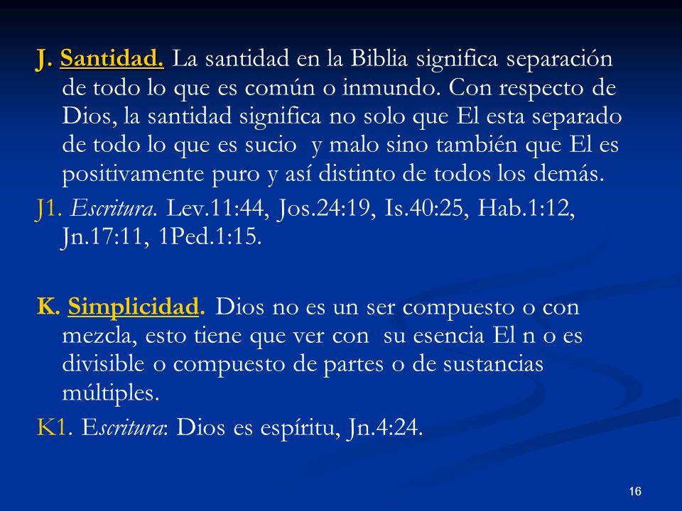 J. Santidad. J. Santidad. La santidad en la Biblia significa separación de todo lo que es común o inmundo. Con respecto de Dios, la santidad significa