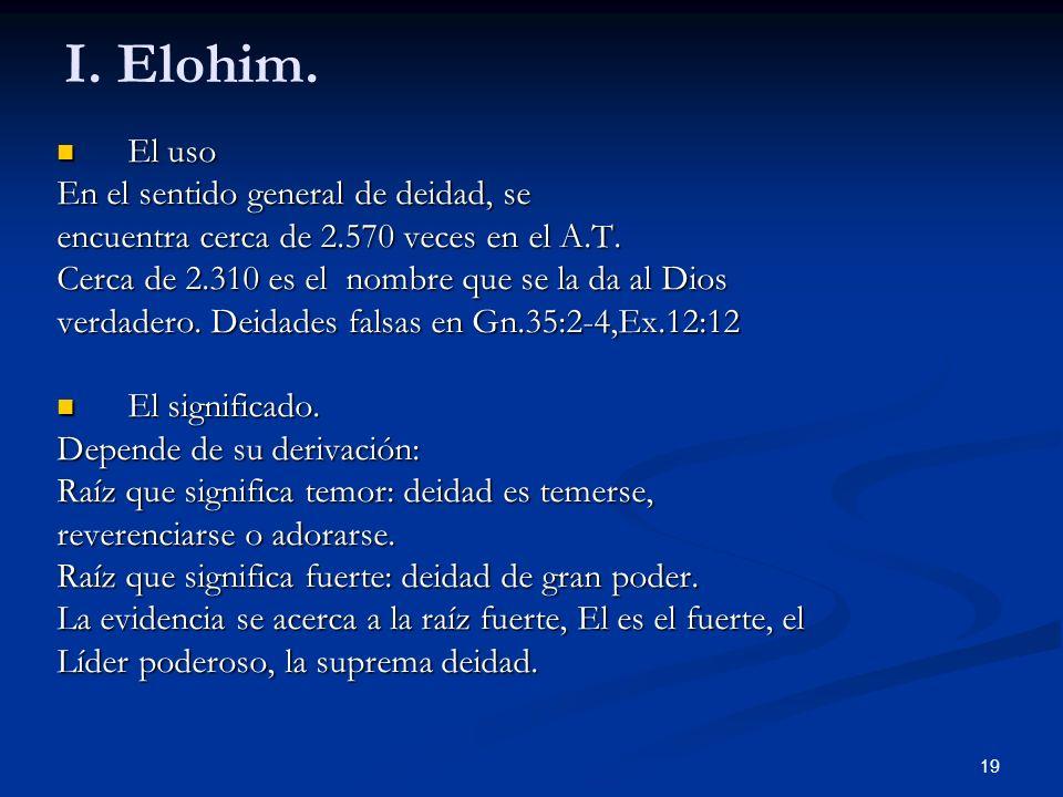 I. Elohim. El uso El uso En el sentido general de deidad, se encuentra cerca de 2.570 veces en el A.T. Cerca de 2.310 es el nombre que se la da al Dio